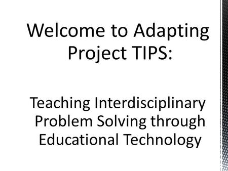 Welcome to Adapting Project TIPS: Teaching Interdisciplinary Problem Solving through Educational Technology.