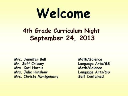 Welcome 4th Grade Curriculum Night September 24, 2013 Mrs. Jennifer BellMath/Science Mr. Jeff CrisseyLanguage Arts/SS Mrs. Cori HarrisMath/Science Mrs.