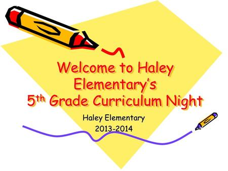 Welcome to Haley Elementary's 5 th Grade Curriculum Night Haley Elementary 2013-2014.