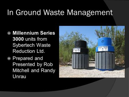 In Ground Waste Management  Millennium Series 3000 units from Sybertech Waste Reduction Ltd.  Prepared and Presented by Rob Mitchell and Randy Unrau.