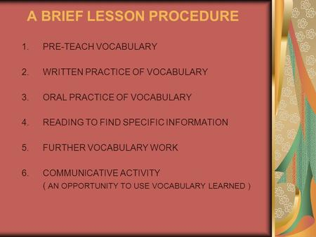 A BRIEF LESSON PROCEDURE 1.PRE-TEACH VOCABULARY 2.WRITTEN PRACTICE OF VOCABULARY 3.ORAL PRACTICE OF VOCABULARY 4.READING TO FIND SPECIFIC INFORMATION 5.FURTHER.