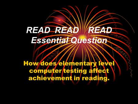 READ READ READ Essential Question How does elementary level computer testing affect achievement in reading.