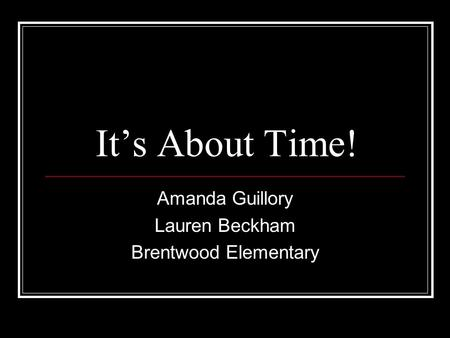 It's About Time! Amanda Guillory Lauren Beckham Brentwood Elementary.