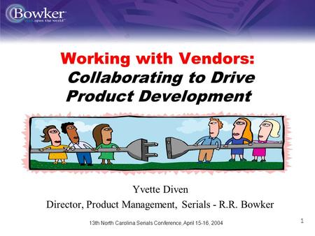 13th North Carolina Serials Conference, April 15-16, 2004 1 Working with Vendors: Collaborating to Drive Product Development Yvette Diven Director, Product.