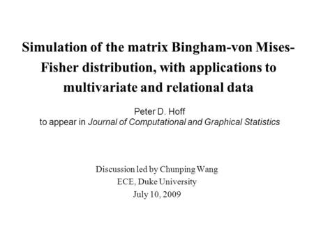 Simulation of the matrix Bingham-von Mises- Fisher distribution, with applications to multivariate and relational data Discussion led by Chunping Wang.
