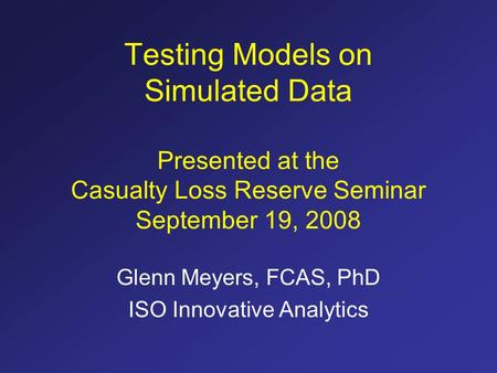 Testing Models on Simulated Data Presented at the Casualty Loss Reserve Seminar September 19, 2008 Glenn Meyers, FCAS, PhD ISO Innovative Analytics.