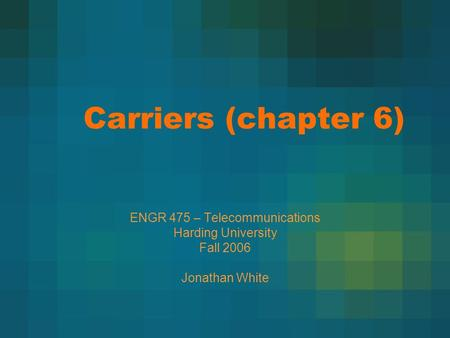 Carriers (chapter 6) ENGR 475 – Telecommunications Harding University Fall 2006 Jonathan White.