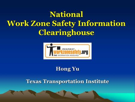 National Work Zone Safety Information Clearinghouse Hong Yu Texas Transportation Institute.