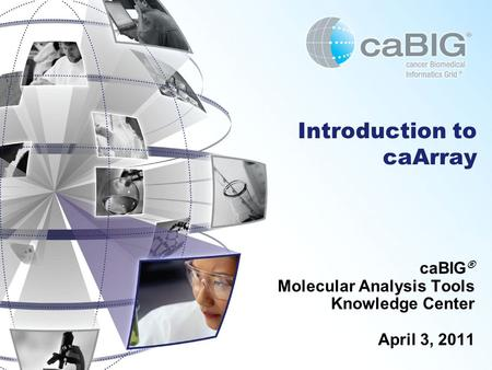 Introduction to caArray caBIG ® Molecular Analysis Tools Knowledge Center April 3, 2011.