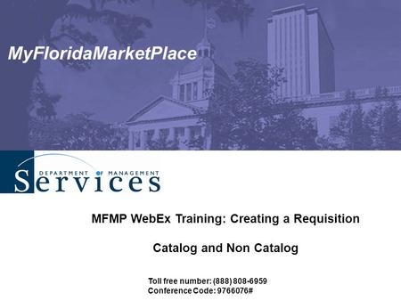 MyFloridaMarketPlace MFMP WebEx Training: Creating a Requisition Catalog and Non Catalog Toll free number: (888) 808-6959 Conference Code: 9766076#