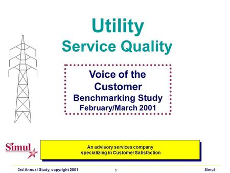 3rd Annual Study, copyright 2001 Simul 1 Utility Service Quality An advisory services company specializing in Customer Satisfaction An advisory services.