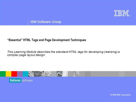 "® IBM Software Group © 2006 IBM Corporation ""Essential"" HTML Tags and Page Development Techniques This Learning Module describes the standard HTML tags."
