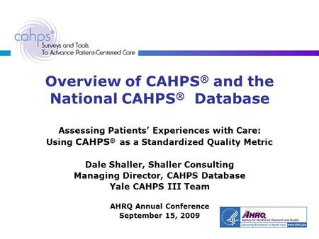 Overview of CAHPS ® and the National CAHPS ® Database Assessing Patients' Experiences with Care: Using CAHPS ® as a Standardized Quality Metric Dale Shaller,