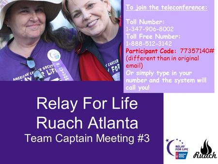 Relay For Life Ruach Atlanta Team Captain Meeting #3 To join the teleconference: Toll Number: 1-347-906-8002 Toll Free Number: 1-888-512-3142 Participant.