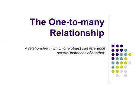 The One-to-many Relationship A relationship in which one object can reference several instances of another.