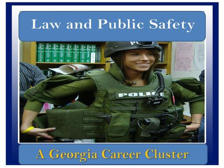 Goal: Law,Public Safety, and Corrections & Security Students will identify Law, Public Safety, and Corrections & Security as a Georgia career cluster.