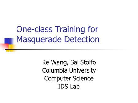 One-class Training for Masquerade Detection Ke Wang, Sal Stolfo Columbia University Computer Science IDS Lab.