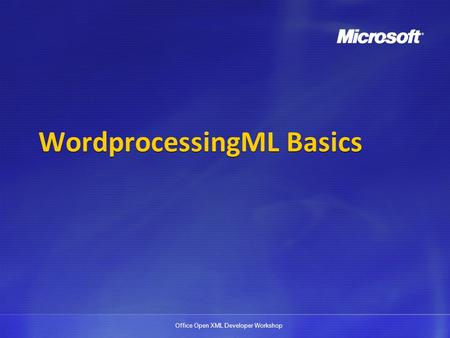 Office Open XML Developer Workshop WordprocessingML Basics.