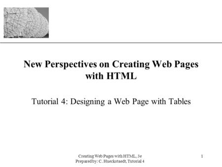 XP Creating Web Pages with HTML, 3e Prepared by: C. Hueckstaedt, Tutorial 4 1 New Perspectives on Creating Web Pages with HTML Tutorial 4: Designing a.