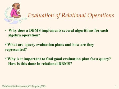 Database Systems/comp4910/spring20031 Evaluation of Relational Operations Why does a DBMS implements several algorithms for each algebra operation? What.