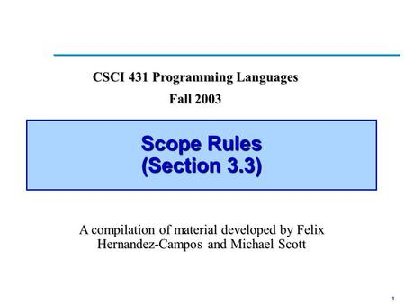 1 Scope Rules (Section 3.3) CSCI 431 Programming Languages Fall 2003 A compilation of material developed by Felix Hernandez-Campos and Michael Scott.