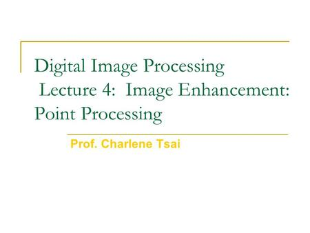 Digital Image Processing Lecture 4: Image Enhancement: Point Processing Prof. Charlene Tsai.