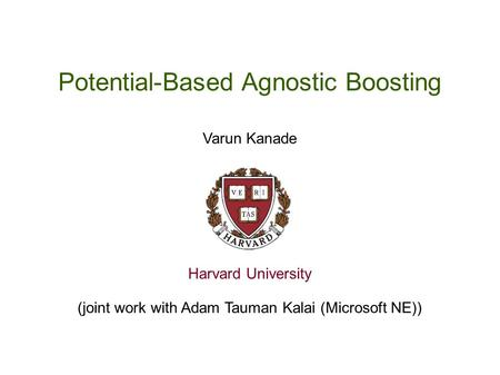 Potential-Based Agnostic Boosting Varun Kanade Harvard University (joint work with Adam Tauman Kalai (Microsoft NE))