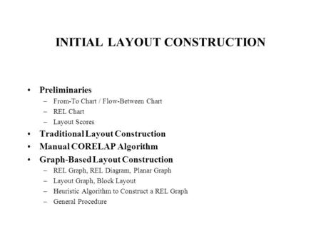 INITIAL LAYOUT CONSTRUCTION Preliminaries –From-To Chart / Flow-Between Chart –REL Chart –Layout Scores Traditional Layout Construction Manual CORELAP.