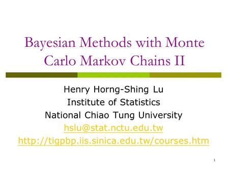 1 Bayesian Methods with Monte Carlo Markov Chains II Henry Horng-Shing Lu Institute of Statistics National Chiao Tung University