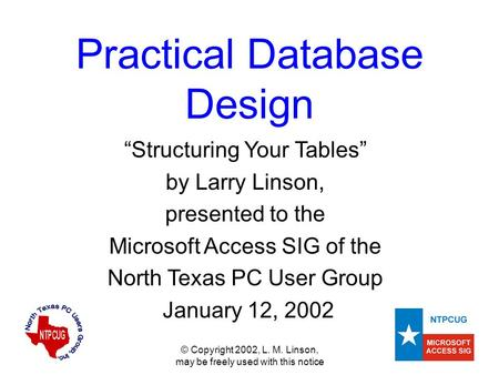 "© Copyright 2002, L. M. Linson, may be freely used with this notice Practical Database Design ""Structuring Your Tables"" by Larry Linson, presented to the."