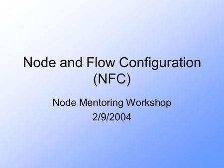 Node and Flow Configuration (NFC) Node Mentoring Workshop 2/9/2004.