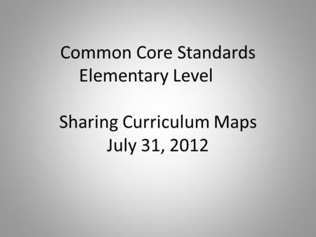 Common Core Standards Elementary Level Sharing Curriculum Maps July 31, 2012.