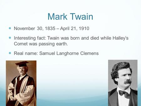 Mark Twain November 30, 1835 – April 21, 1910 Interesting fact: Twain was born and died while Halley's Comet was passing earth. Real name: Samuel Langhorne.