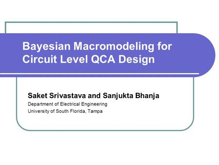 Bayesian Macromodeling for Circuit Level QCA Design Saket Srivastava and Sanjukta Bhanja Department of Electrical Engineering University of South Florida,