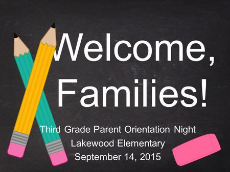 Welcome, Families! Third Grade Parent Orientation Night Lakewood Elementary September 14, 2015.