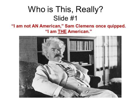 "Who is This, Really? Slide #1 ""I am not AN American,"" Sam Clemens once quipped. ""I am THE American."""