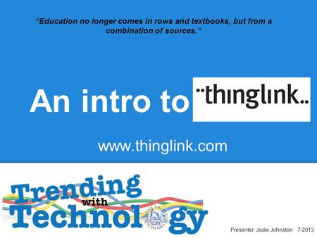 "An intro to Presenter: Jodie Johnston 7-2013 ""Education no longer comes in rows and textbooks, but from a combination of sources."" www.thinglink.com."