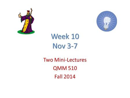 Week 10 Nov 3-7 Two Mini-Lectures QMM 510 Fall 2014.