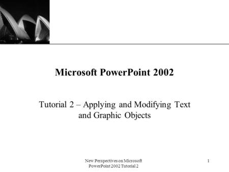 XP New Perspectives on Microsoft PowerPoint 2002 Tutorial 2 1 Microsoft PowerPoint 2002 Tutorial 2 – Applying and Modifying Text and Graphic Objects.