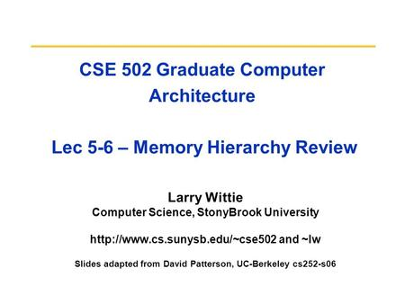 CSE 502 Graduate Computer Architecture Lec 5-6 – Memory Hierarchy Review Larry Wittie Computer Science, StonyBrook University
