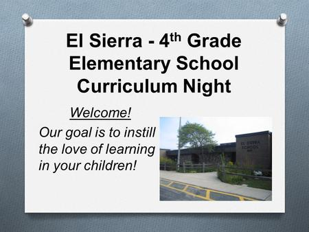 El Sierra - 4 th Grade Elementary School Curriculum Night Welcome! Our goal is to instill the love of learning in your children!