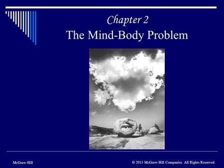 Chapter 2 The Mind-Body Problem McGraw-Hill © 2013 McGraw-Hill Companies. All Rights Reserved.