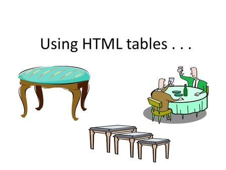"Using HTML tables.... Objectives... How to create tables Basic,, tags Some arguments with table Height, width, border Special ""tricks"" Cell text alignment."