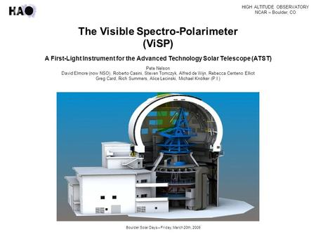 HIGH ALTITUDE OBSERVATORY NCAR – Boulder, CO Boulder Solar Days – Friday, March 20th, 2009 The Visible Spectro-Polarimeter (ViSP) A First-Light Instrument.