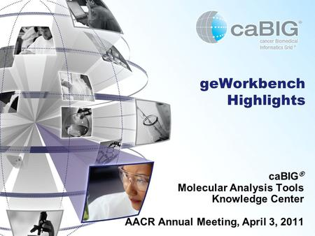 GeWorkbench Highlights caBIG ® Molecular Analysis Tools Knowledge Center AACR Annual Meeting, April 3, 2011.