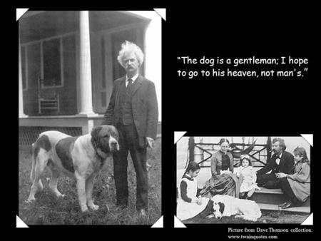 """The dog is a gentleman; I hope to go to his heaven, not man's."" Picture from Dave Thomson collection: www.twainquotes.com."