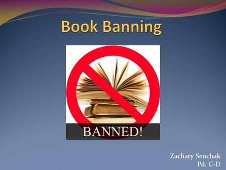 Zachary Senchak Pd. C-D. What is book banning? A banned book is one that has been removed from the shelves of a library, bookstore, or classroom because.