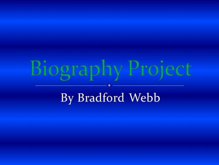 Biography Project By Bradford Webb.