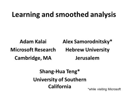 Learning and smoothed analysis Adam Kalai Microsoft Research Cambridge, MA Shang-Hua Teng* University of Southern California Alex Samorodnitsky* Hebrew.