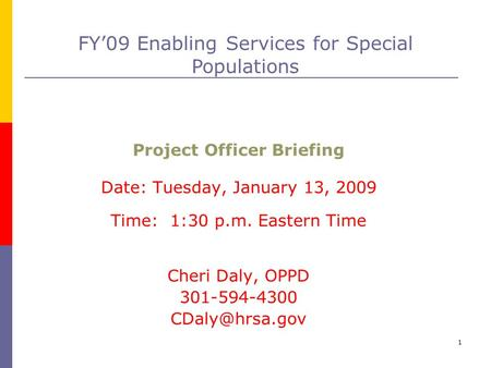 1 Project Officer Briefing Date: Tuesday, January 13, 2009 Time: 1:30 p.m. Eastern Time Cheri Daly, OPPD 301-594-4300 FY'09 Enabling Services.